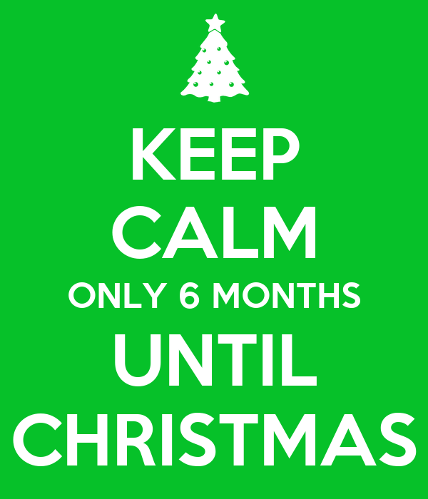 Open Till 6 00 Today S Flavors: KEEP CALM ONLY 6 MONTHS UNTIL CHRISTMAS Poster
