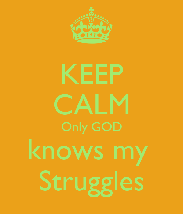 KEEP CALM Only GOD knows my  Struggles