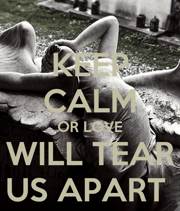 KEEP CALM OR LOVE WILL TEAR US APART