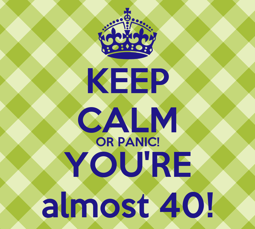 keep calm or panic youre almost 40 keep calm and