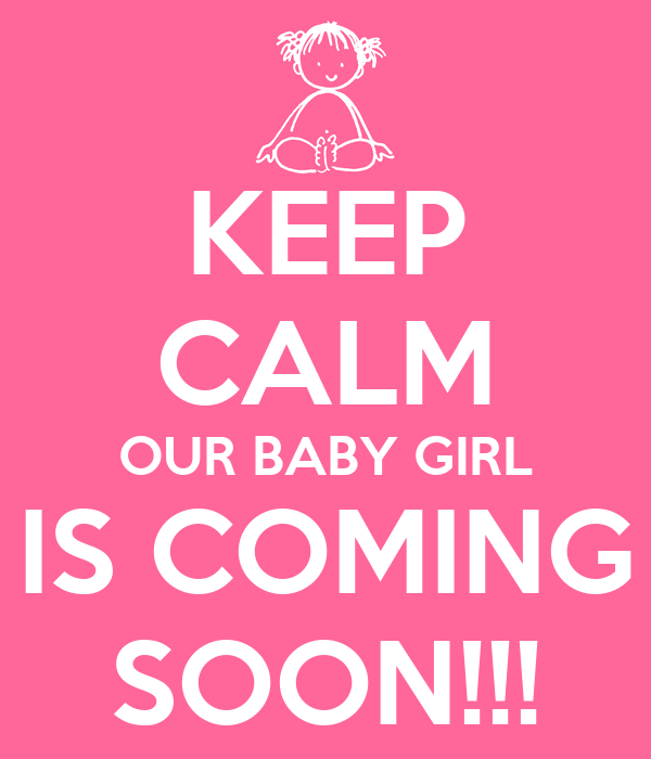 KEEP CALM OUR BABY GIRL IS COMING SOON!!! Poster | JOHN | Keep Calm-o ...: http://www.keepcalm-o-matic.co.uk/p/keep-calm-our-baby-girl-is-coming-soon/