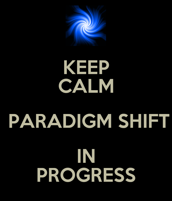 http://sd.keepcalm-o-matic.co.uk/i/keep-calm-paradigm-shift-in-progress.png