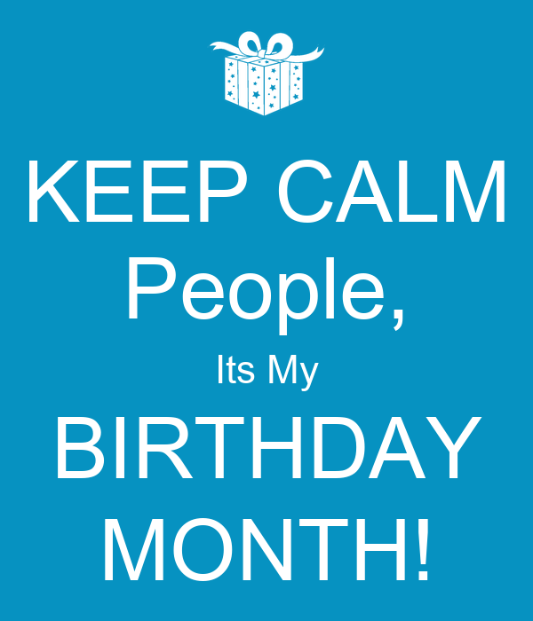 KEEP CALM People, Its My BIRTHDAY MONTH! - KEEP CALM AND ...