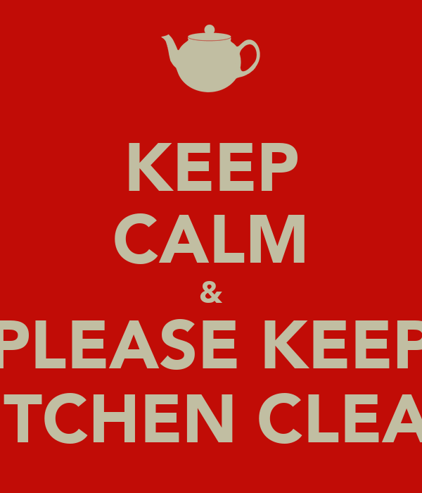 KEEP CALM & PLEASE KEEP KITCHEN CLEAN - KEEP CALM AND CARRY ON Image ...