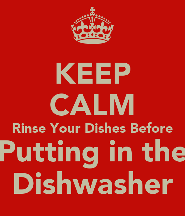 Keep Calm Rinse Your Dishes Before Putting In The