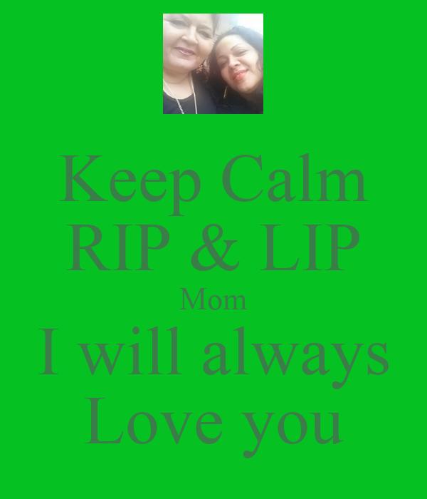 Keep Calm RIP & LIP Mom I Will Always Love You