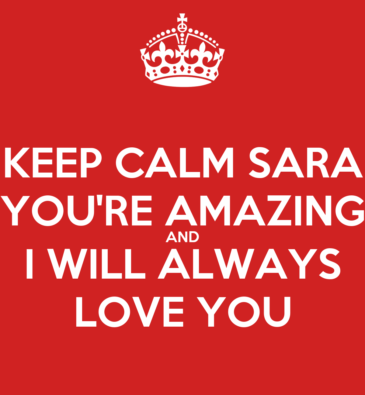 You Re Amazing Love: KEEP CALM SARA YOU'RE AMAZING AND I WILL ALWAYS LOVE YOU