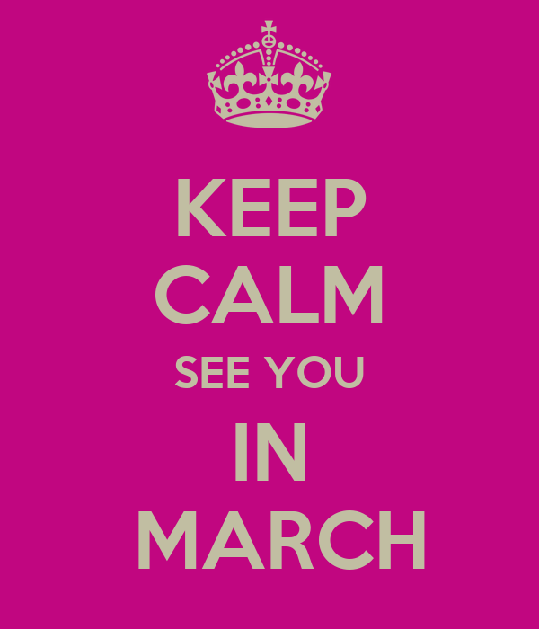 KEEP CALM SEE YOU IN  MARCH