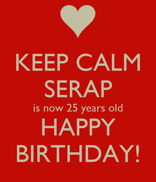 KEEP CALM SERAP Is Now 25 Years Old HAPPY BIRTHDAY! Poster