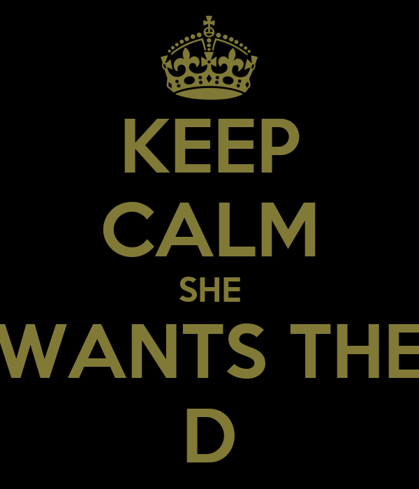 keep-calm-she-wants-the-d.png