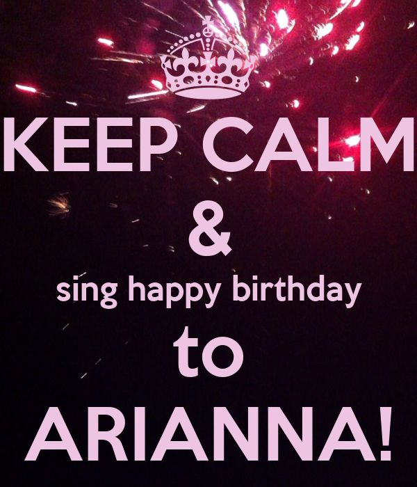 KEEP CALM & Sing Happy Birthday To ARIANNA!