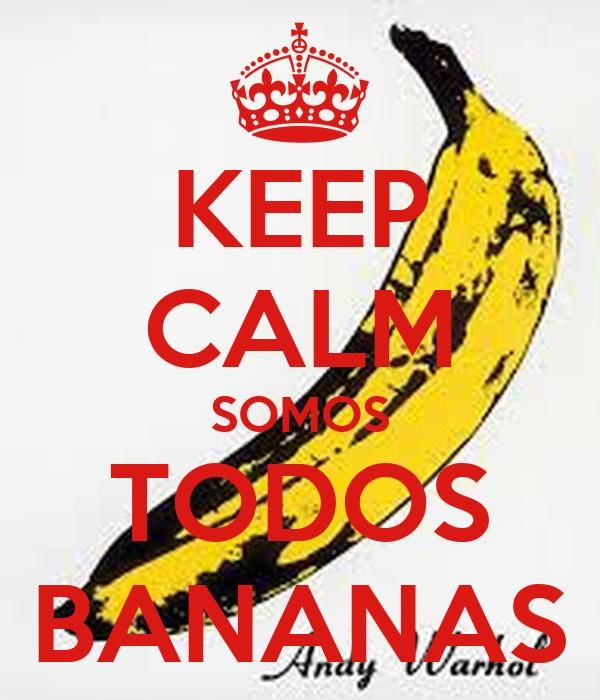 KEEP CALM SOMOS TODOS BANANAS Poster   anitchas   Keep Calm-o-Matic