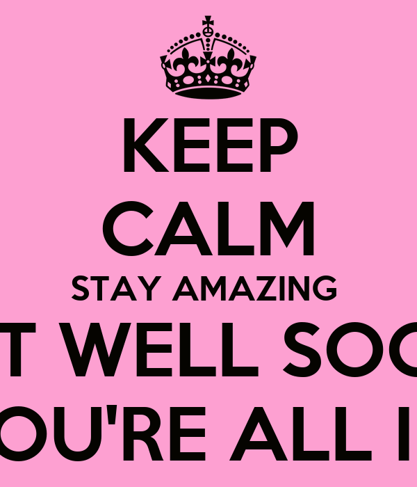 You Re All Amazing: KEEP CALM STAY AMAZING GET WELL SOON CUZ YOU'RE ALL I WANT