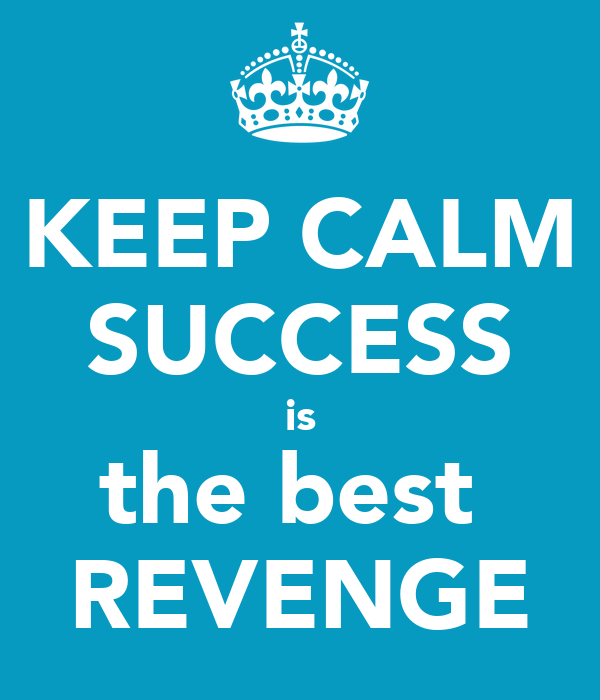 Success Is The Greatest Revenge Quote: KEEP CALM SUCCESS Is The Best REVENGE