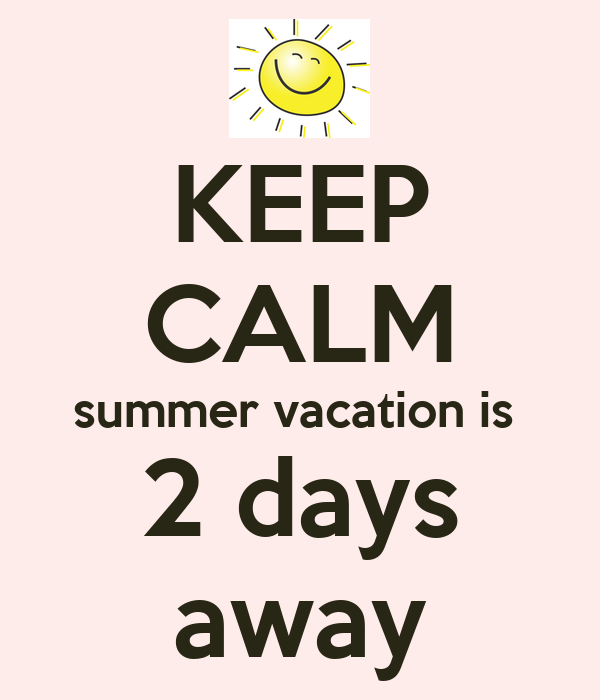 Keep calm summer vacation is 2 days away keep calm and carry on