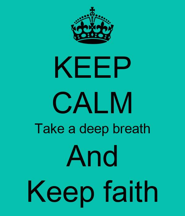 KEEP CALM Take a deep breath And Keep faith - KEEP CALM AND CARRY ON Image Ge...