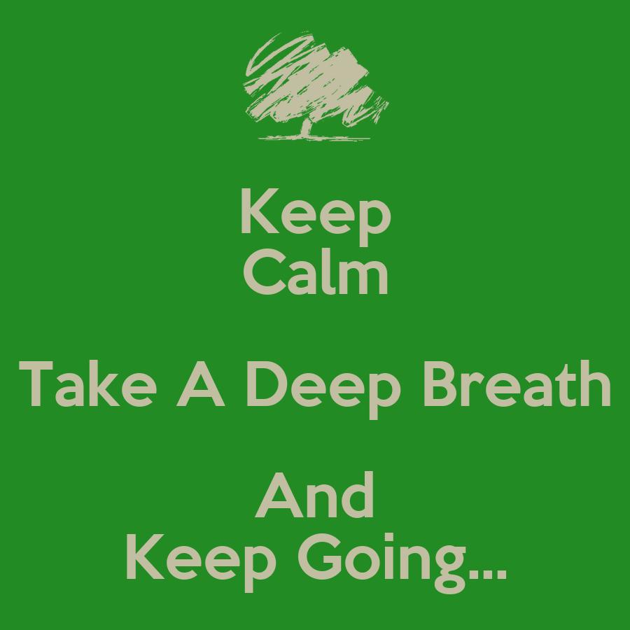 Keep Calm Take A Deep Breath And Keep Going... - KEEP CALM AND CARRY ON Image...