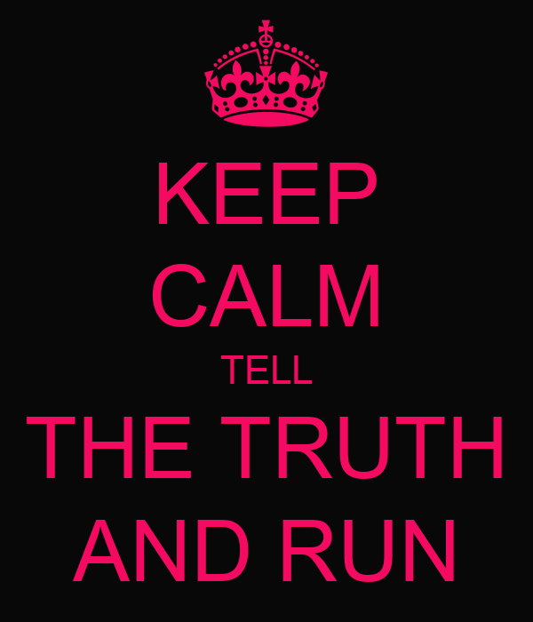 KEEP CALM TELL THE TRUTH AND RUN Poster | cata | Keep Calm ...