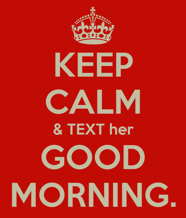 KEEP CALM & TEXT her GOOD MORNING. - KEEP CALM AND CARRY ...