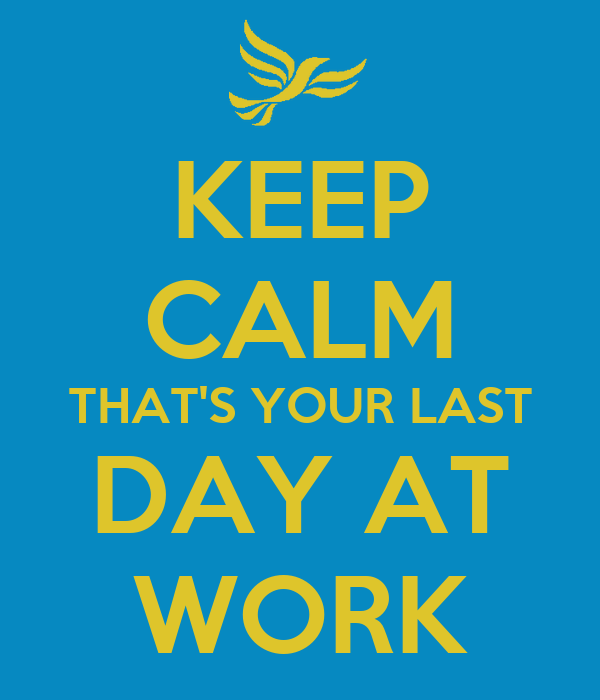 Keep Calm Thats Your Last Day At Work Poster George Keep Calm O