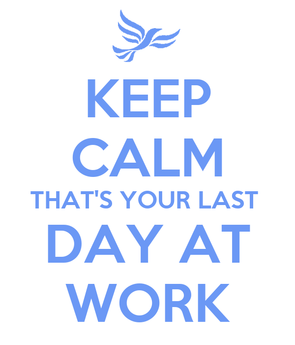 Keep calm that s your last day at work poster ss keep calm o matic
