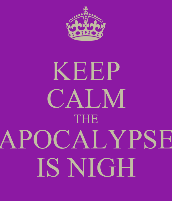 keep-calm-the-apocalypse-is-nigh.png