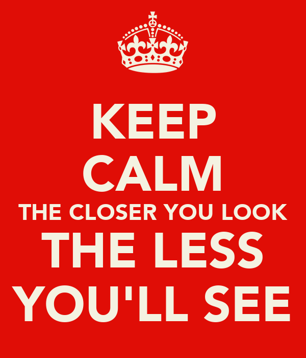 KEEP CALM THE CLOSER YOU LOOK THE LESS YOU'LL SEE - KEEP ...