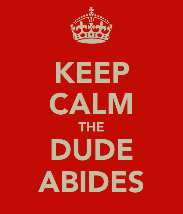 [Image: keep-calm-the-dude-abides.png]