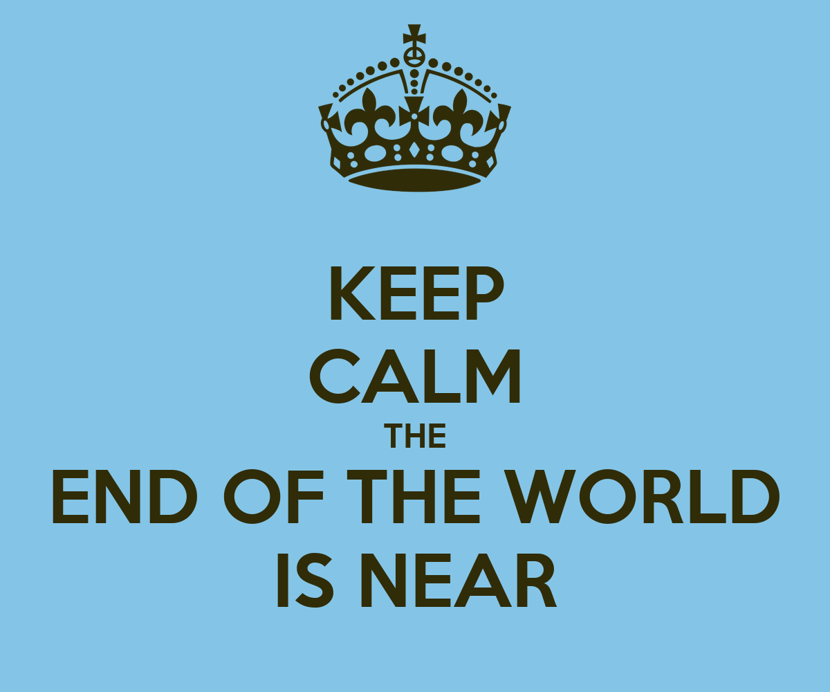 KEEP CALM THE END OF THE WORLD IS NEAR - KEEP CALM AND CARRY ON Image ...