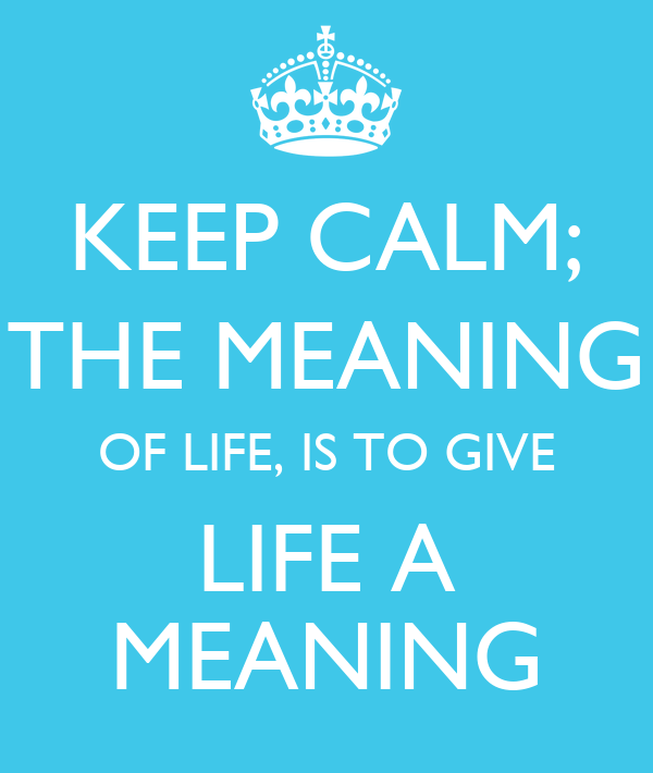 Keep calm the meaning of life is to give life a meaning keep calm