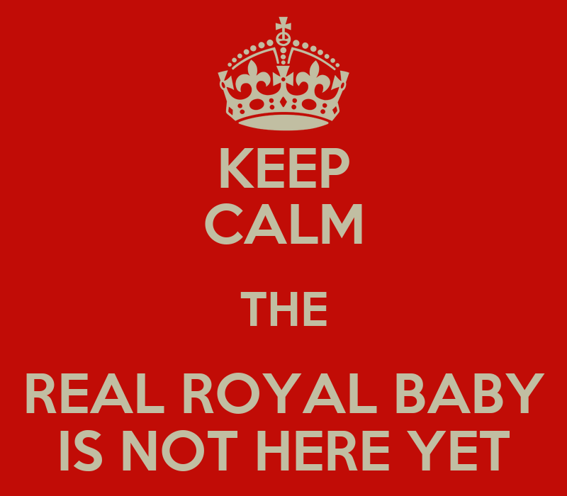 KEEP CALM THE REAL ROYAL BABY IS NOT HERE YET