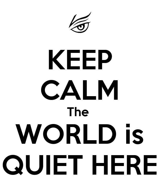 KEEP CALM The WORLD is QUIET HERE - 35.6KB