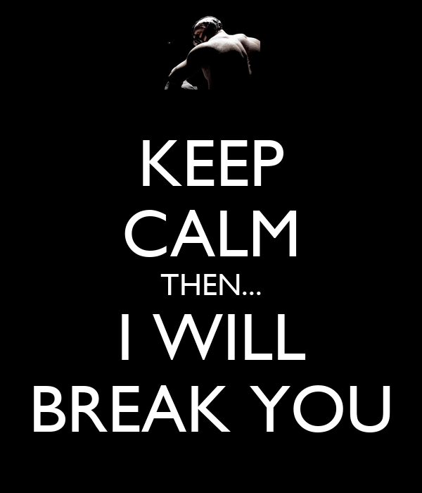 keep calm then i will break you keep calm and carry