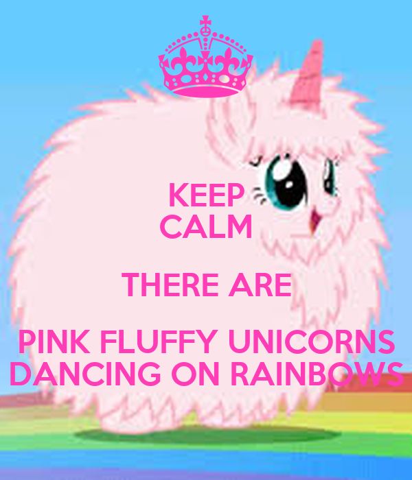 KEEP CALM THERE ARE PINK FLUFFY UNICORNS DANCING ON