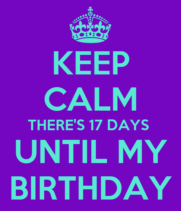 Keep Calm Theres 17 Days Until My Birthday