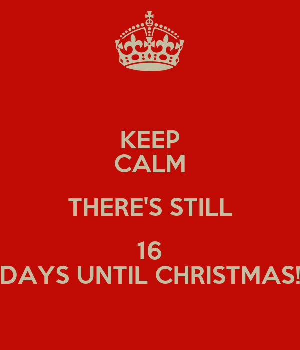 KEEP CALM THERE'S STILL 16 DAYS UNTIL CHRISTMAS! Poster | MYTOP ...
