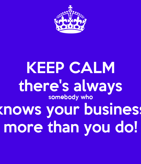 Advaid On Twitter If You Are Somebody Who Knows About: KEEP CALM There's Always Somebody Who Knows Your Business
