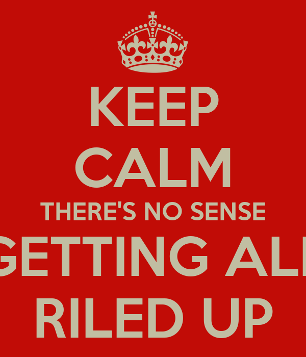 Keep Calm There S No Sense Getting All Riled Up Poster
