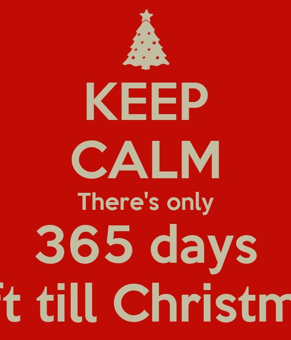 keep calm theres only 365 days left till christmas - Christmas 365