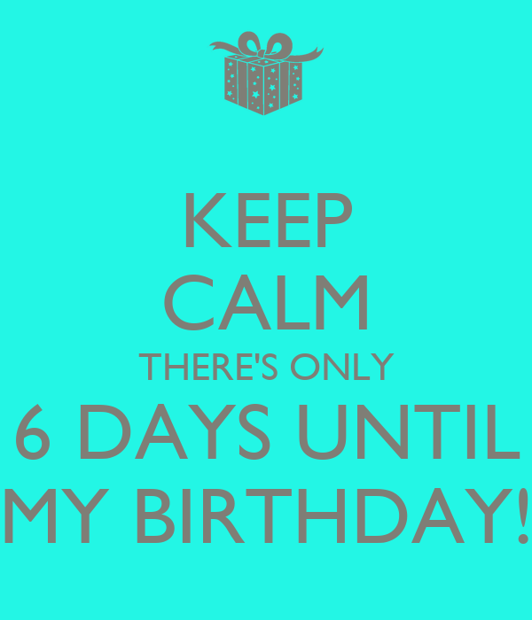 Keep Calm There S Only 6 Days Until My Birthday Poster Leigh Ann Keep Calm O Matic