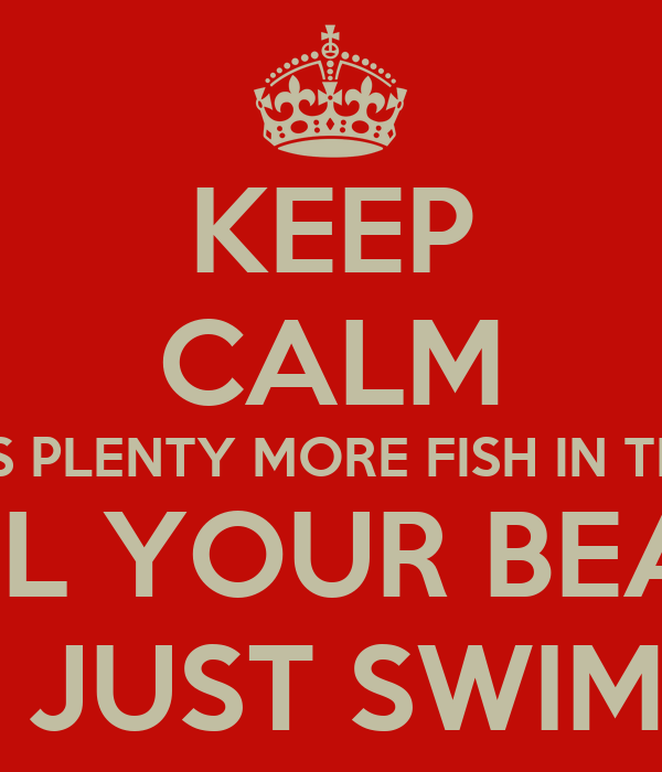 Keep calm theres plenty more fish in the sea and girl your for Plenty more fish