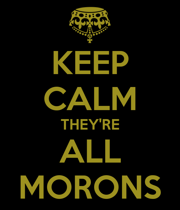 http://sd.keepcalm-o-matic.co.uk/i/keep-calm-they-re-all-morons.png