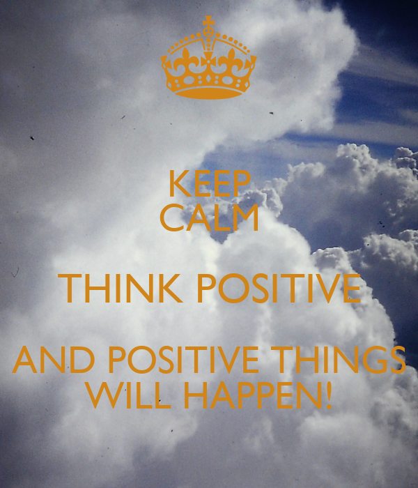 KEEP CALM THINK POSITIVE AND POSITIVE THINGS WILL HAPPEN ...