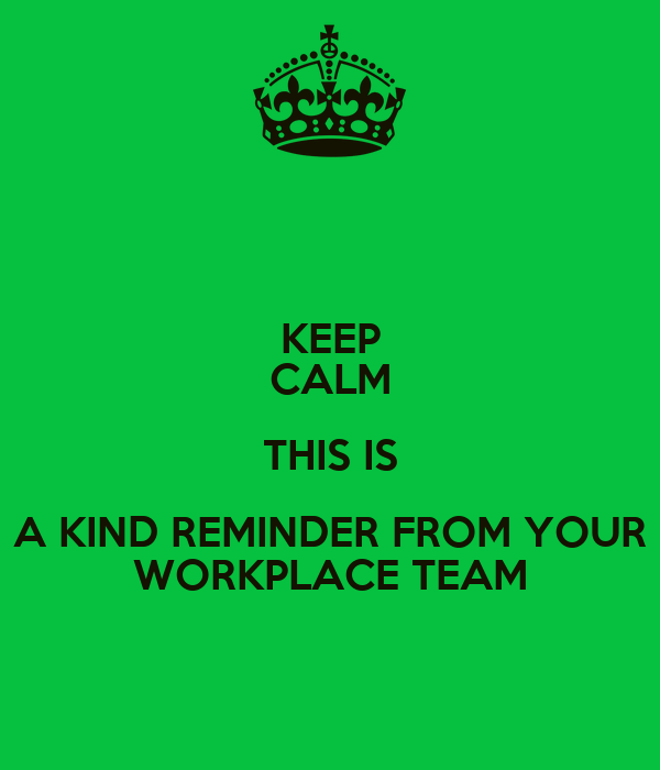 KEEP CALM THIS IS A KIND REMINDER FROM YOUR WORKPLACE TEAM ...