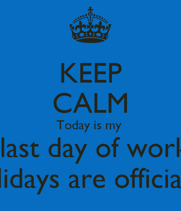 KEEP CALM Today is my last day of work holidays are ...