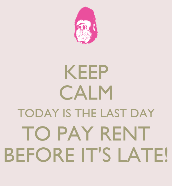 KEEP CALM TODAY IS THE LAST DAY TO PAY RENT BEFORE IT'S LATE ...