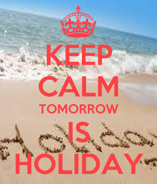 KEEP CALM TOMORROW IS HOLIDAY - KEEP CALM AND CARRY ON Image Generator