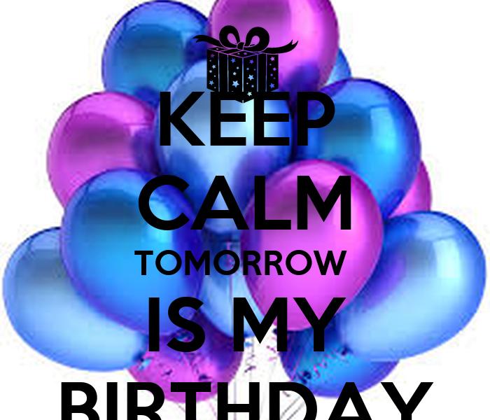 KEEP CALM TOMORROW IS MY BIRTHDAY - KEEP CALM AND CARRY ON Image ...: keepcalm-o-matic.co.uk/p/keep-calm-tomorrow-is-my-birthday-379