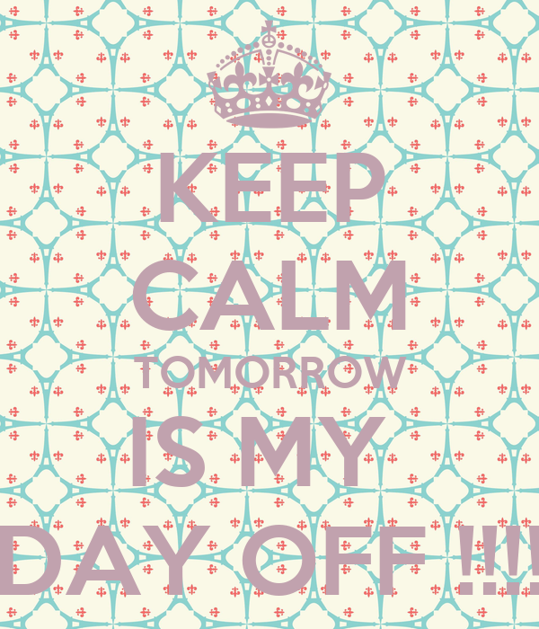 keep-calm-tomorrow-is-my-day-off.png