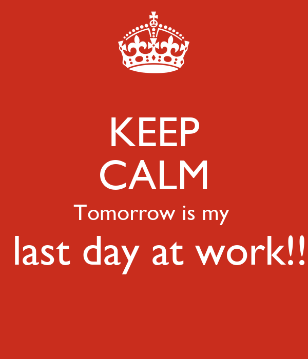 KEEP CALM Tomorrow is my last day at work!! Poster | Karen ...